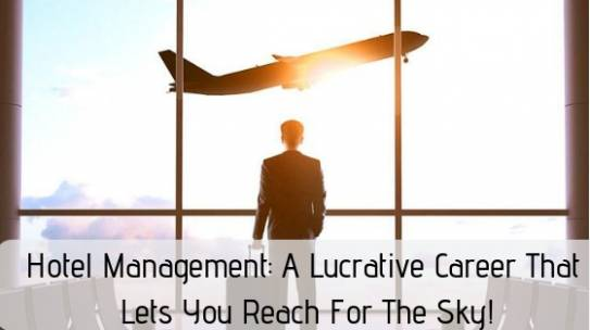 Hotel Management: A Lucrative Career That Lets You Reach For The Sky!